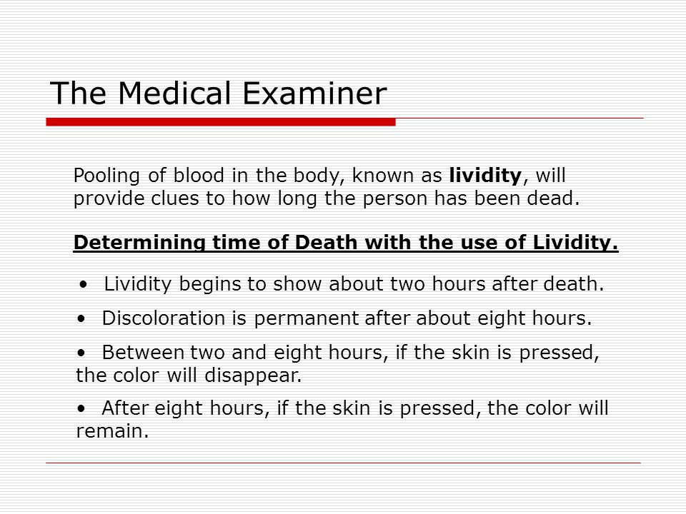 The Medical Examiner Pooling of blood in the body, known as lividity, will. provide clues to how long the person has been dead.