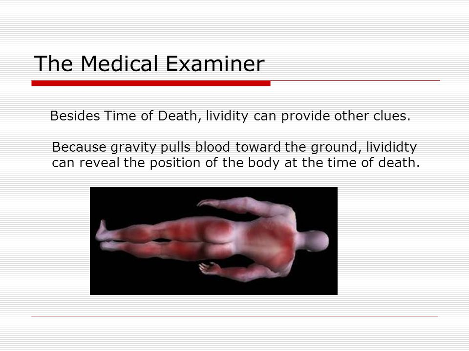The Medical Examiner Besides Time of Death, lividity can provide other clues. Because gravity pulls blood toward the ground, livididty.