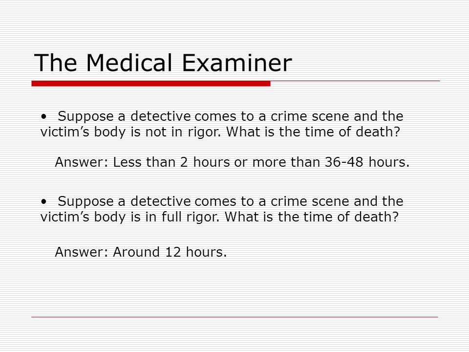 The Medical Examiner Suppose a detective comes to a crime scene and the. victim's body is not in rigor. What is the time of death