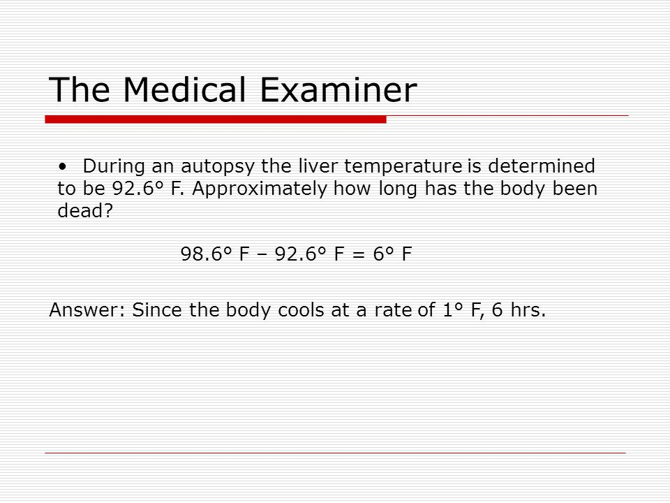Answer: Since the body cools at a rate of 1° F, 6 hrs.