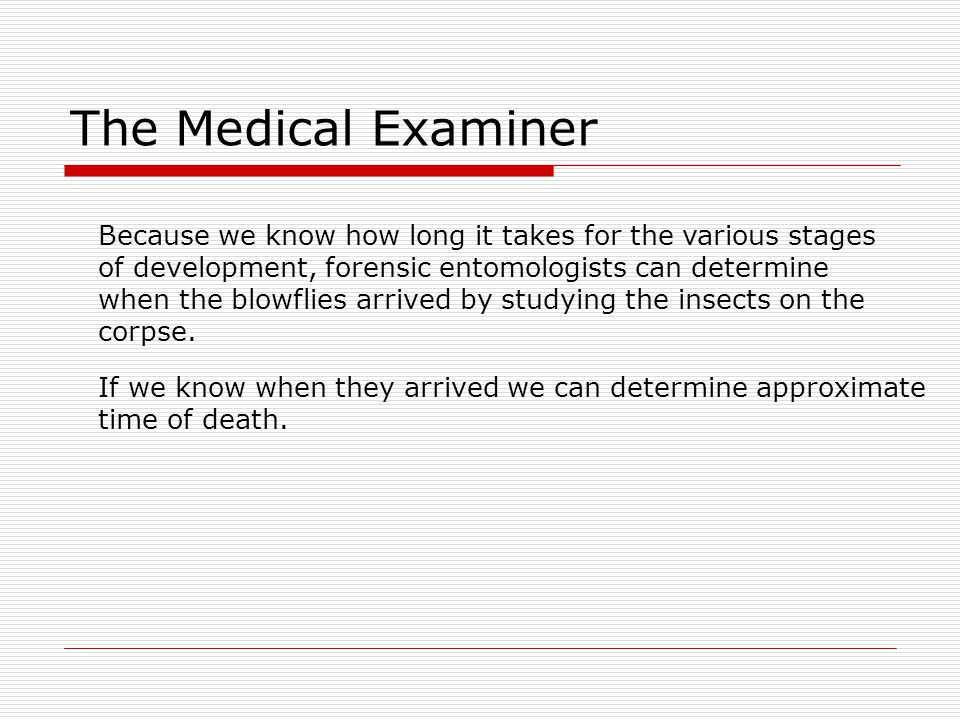 The Medical Examiner Because we know how long it takes for the various stages. of development, forensic entomologists can determine.
