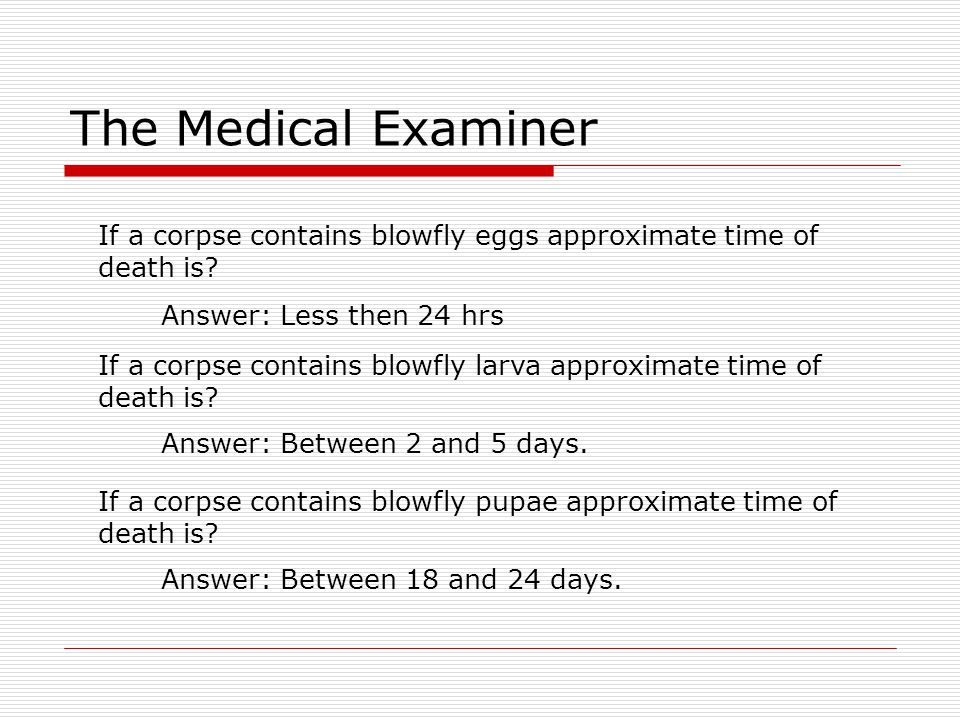 The Medical Examiner If a corpse contains blowfly eggs approximate time of. death is Answer: Less then 24 hrs.