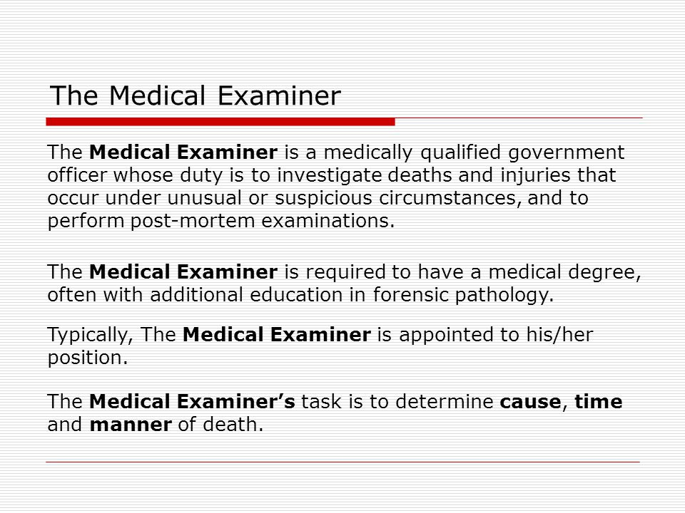 The Medical Examiner The Medical Examiner is a medically qualified government. officer whose duty is to investigate deaths and injuries that.