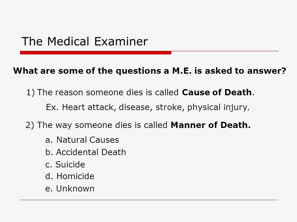 The Medical Examiner What are some of the questions a M.E. is asked to answer The reason someone dies is called Cause of Death.