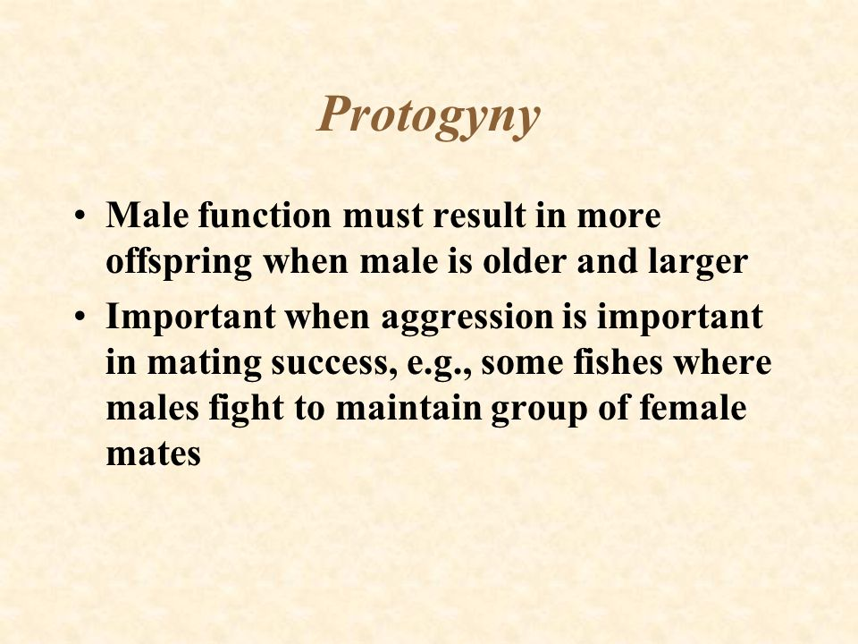 Protogyny Male function must result in more offspring when male is older and larger.