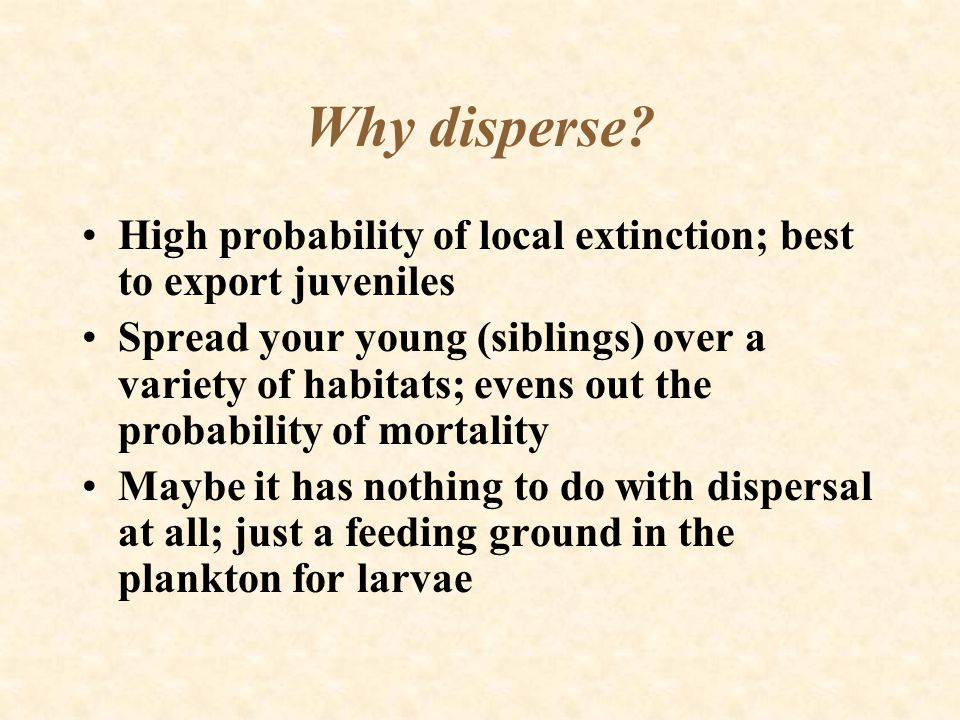 Why disperse High probability of local extinction; best to export juveniles.