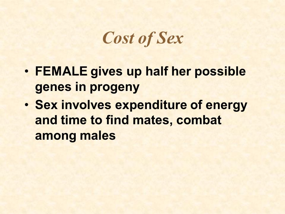Cost of Sex FEMALE gives up half her possible genes in progeny