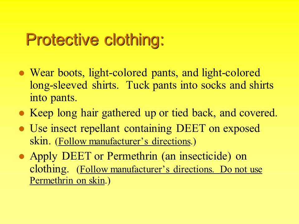 Protective clothing: Wear boots, light-colored pants, and light-colored long-sleeved shirts. Tuck pants into socks and shirts into pants.
