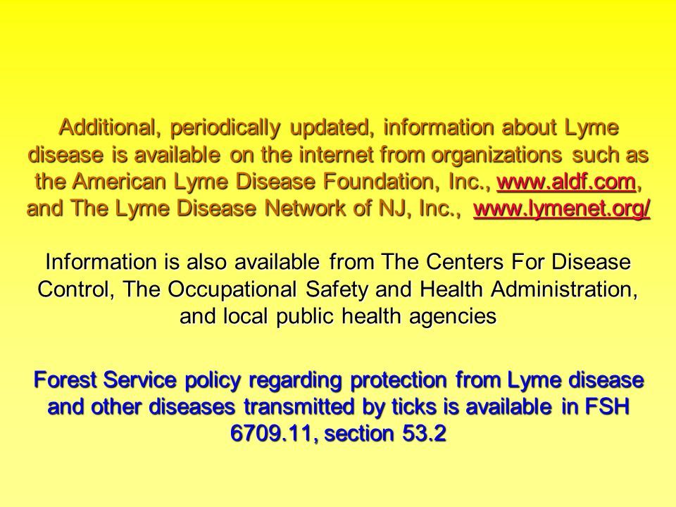 Additional, periodically updated, information about Lyme disease is available on the internet from organizations such as the American Lyme Disease Foundation, Inc., www.aldf.com, and The Lyme Disease Network of NJ, Inc., www.lymenet.org/ Information is also available from The Centers For Disease Control, The Occupational Safety and Health Administration, and local public health agencies Forest Service policy regarding protection from Lyme disease and other diseases transmitted by ticks is available in FSH 6709.11, section 53.2