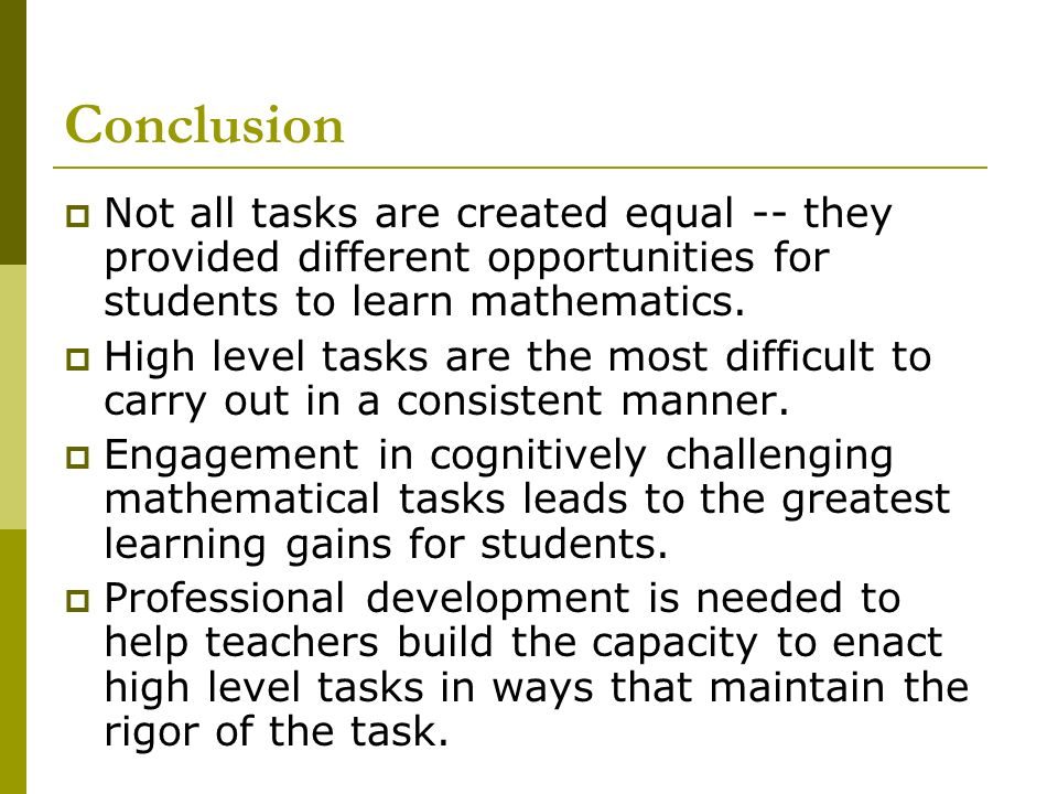 Conclusion Not all tasks are created equal -- they provided different opportunities for students to learn mathematics.