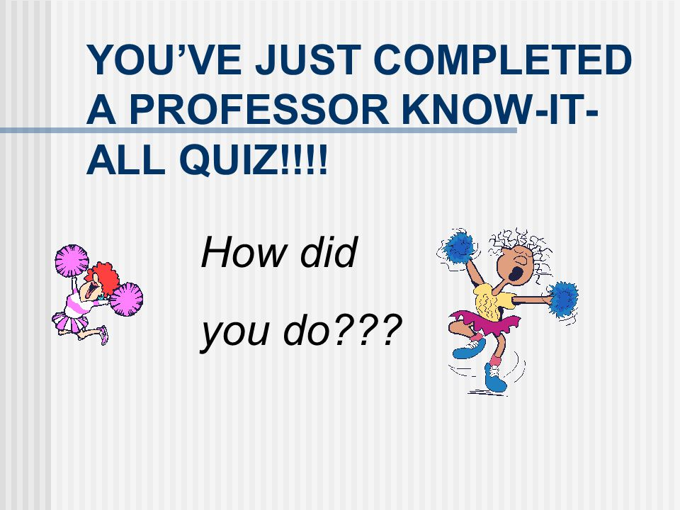 YOU'VE JUST COMPLETED A PROFESSOR KNOW-IT-ALL QUIZ!!!!
