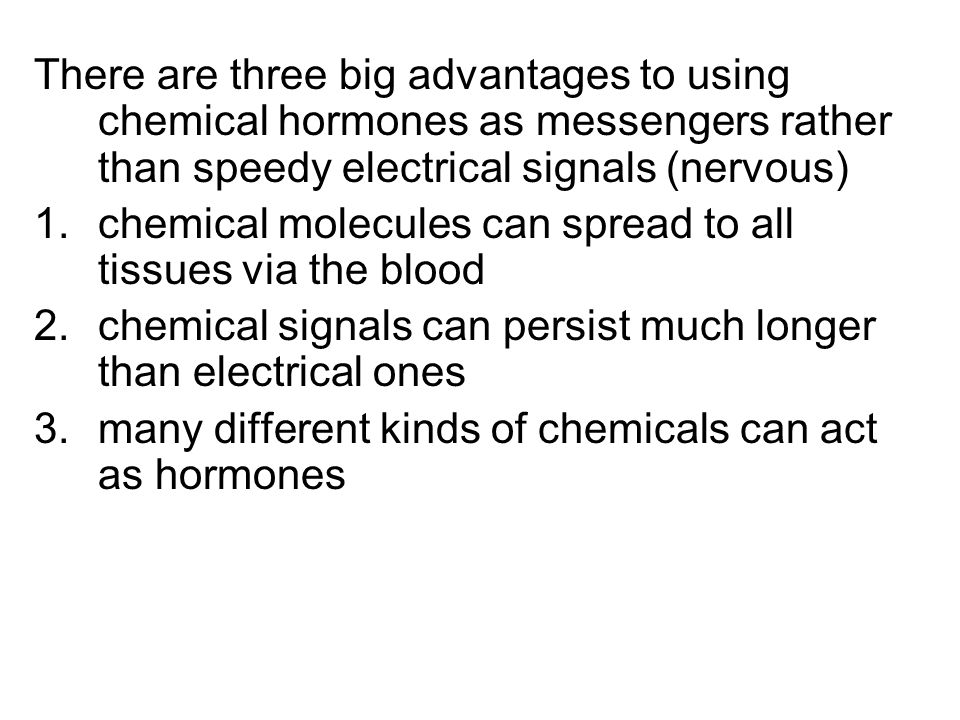 There are three big advantages to using chemical hormones as messengers rather than speedy electrical signals (nervous)
