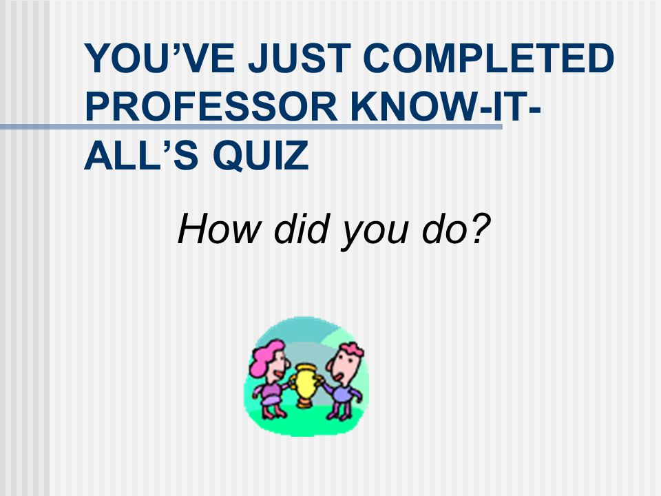 YOU'VE JUST COMPLETED PROFESSOR KNOW-IT-ALL'S QUIZ