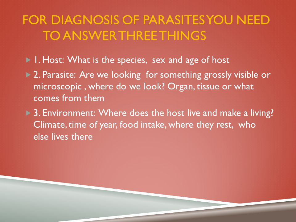 For diagnosis of parasites you need to answer three things