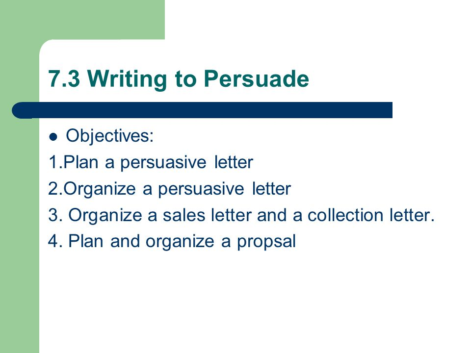 7.3 Writing to Persuade Objectives: 1.Plan a persuasive letter