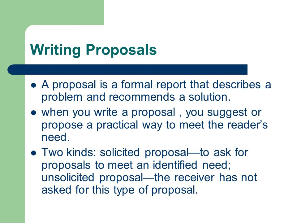 Writing Proposals A proposal is a formal report that describes a problem and recommends a solution.