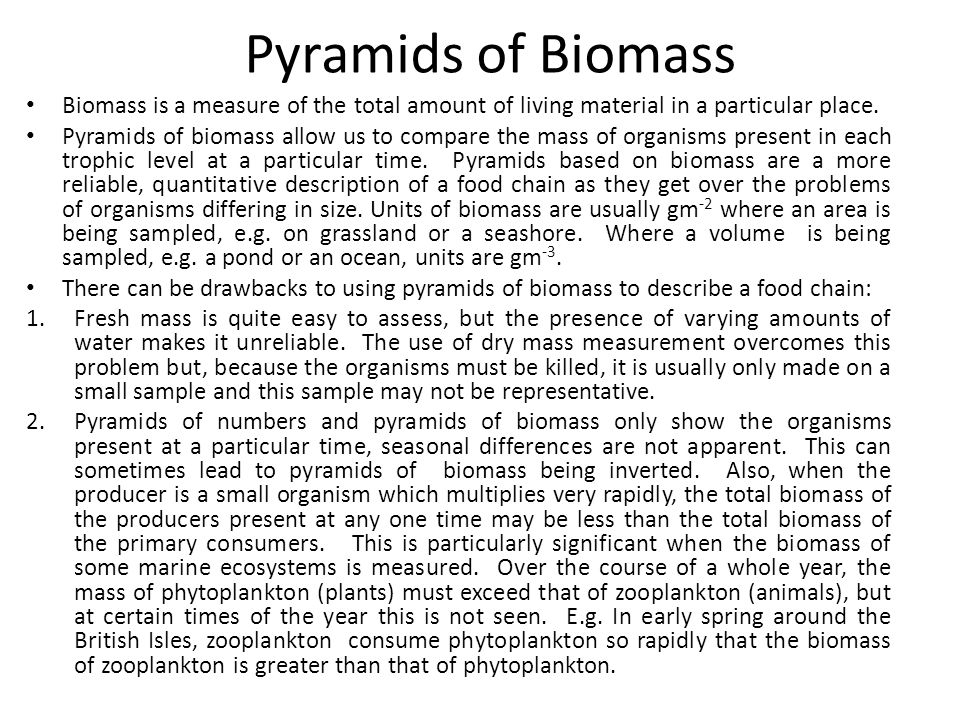 Pyramids of Biomass Biomass is a measure of the total amount of living material in a particular place.
