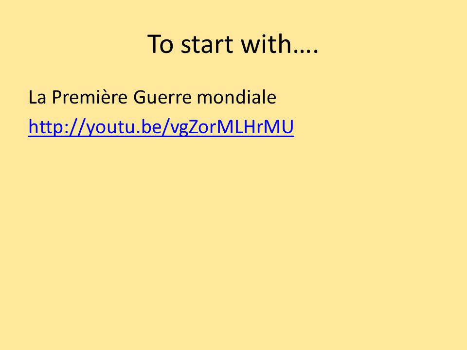 To start with…. La Première Guerre mondiale http://youtu.be/vgZorMLHrMU