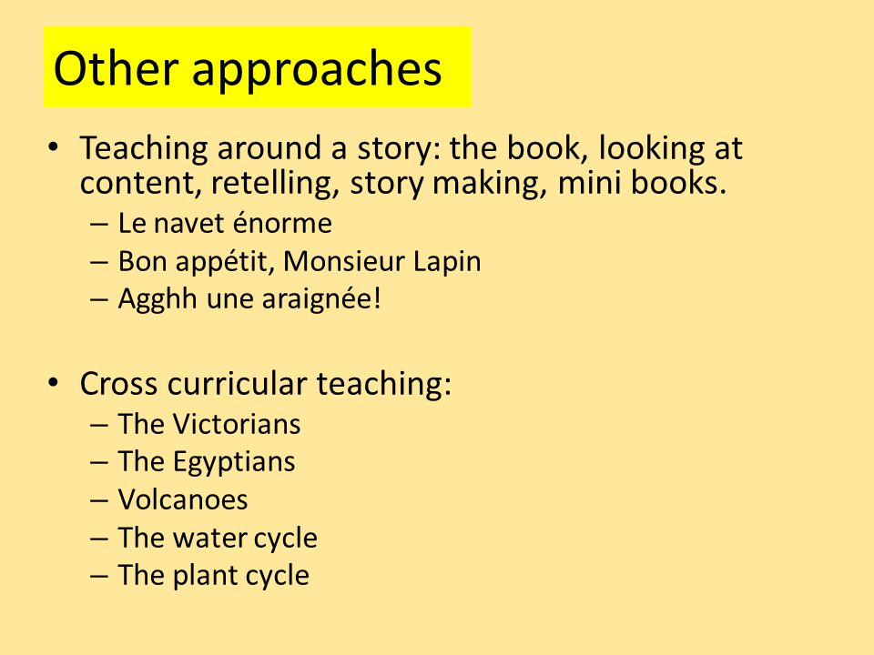 Other approaches Teaching around a story: the book, looking at content, retelling, story making, mini books.