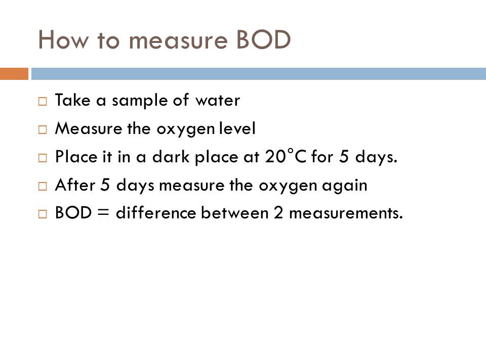 How to measure BOD Take a sample of water Measure the oxygen level