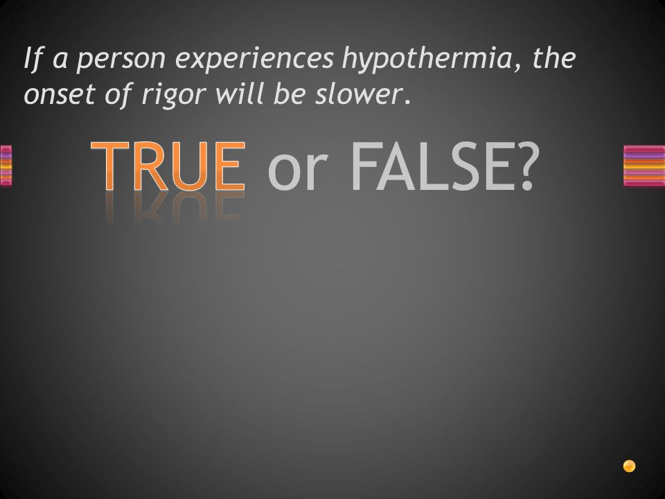 If a person experiences hypothermia, the onset of rigor will be slower.