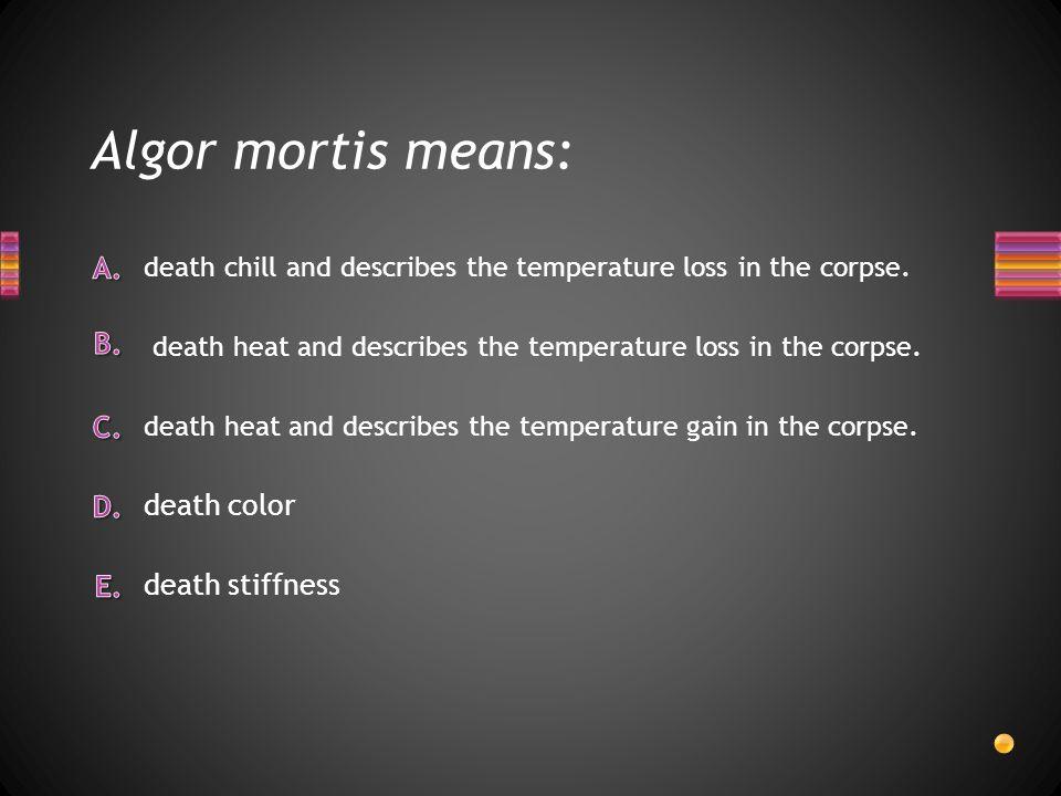 Algor mortis means: death color death stiffness