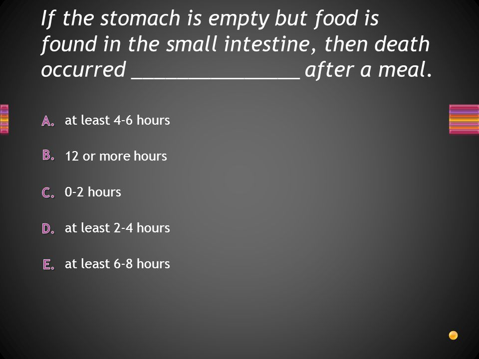If the stomach is empty but food is found in the small intestine, then death occurred _______________ after a meal.