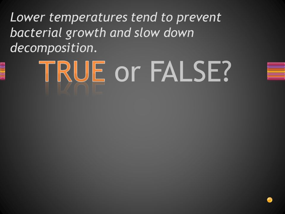 Lower temperatures tend to prevent bacterial growth and slow down decomposition.