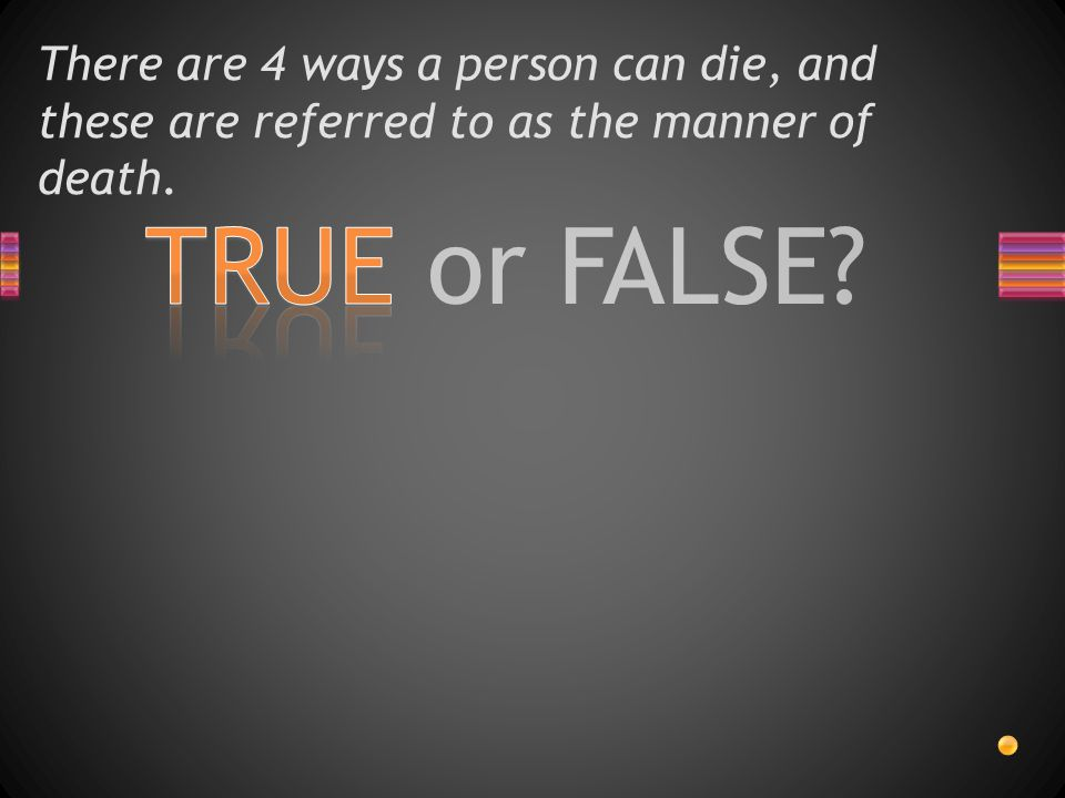 There are 4 ways a person can die, and these are referred to as the manner of death.