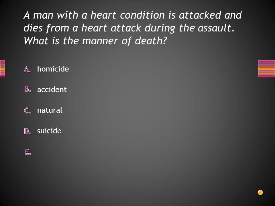 A man with a heart condition is attacked and dies from a heart attack during the assault. What is the manner of death