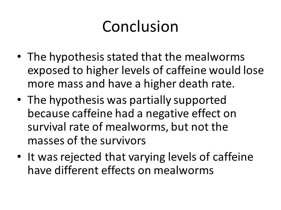 Conclusion The hypothesis stated that the mealworms exposed to higher levels of caffeine would lose more mass and have a higher death rate.