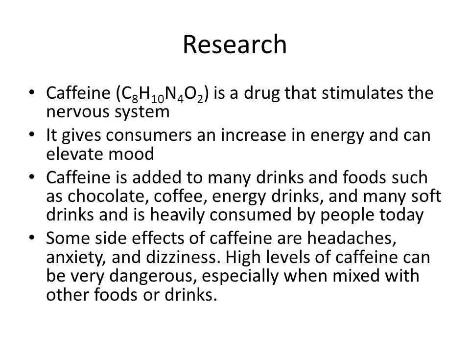 Research Caffeine (C8H10N4O2) is a drug that stimulates the nervous system. It gives consumers an increase in energy and can elevate mood.
