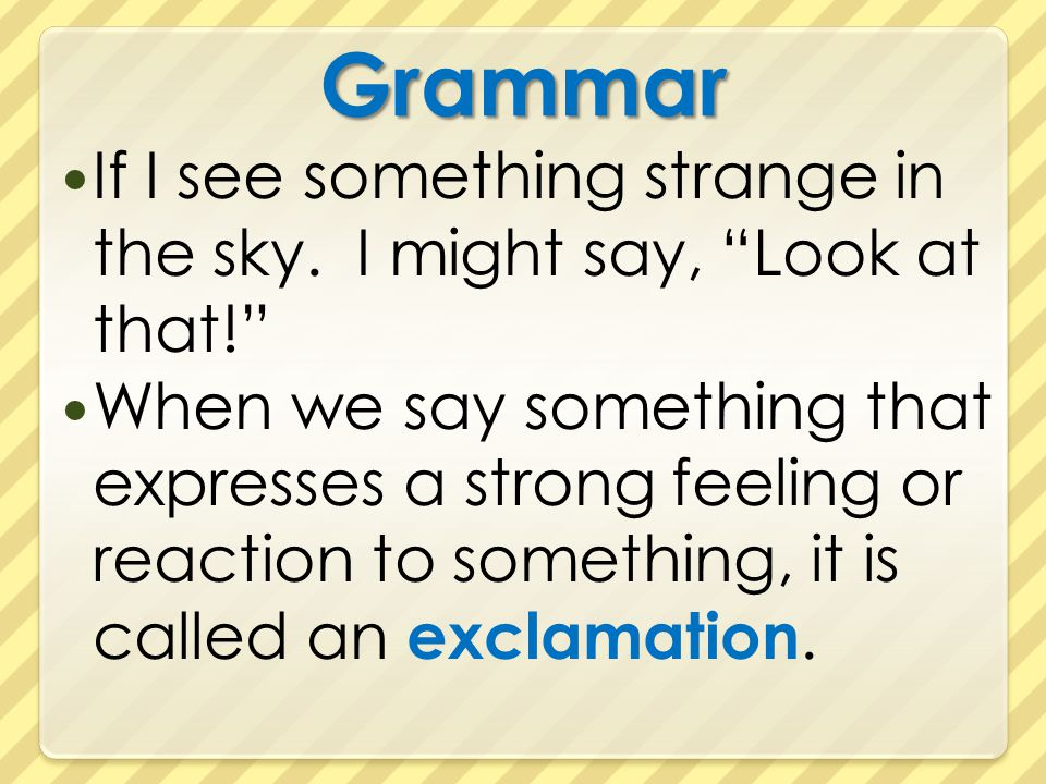 Grammar If I see something strange in the sky. I might say, Look at that!