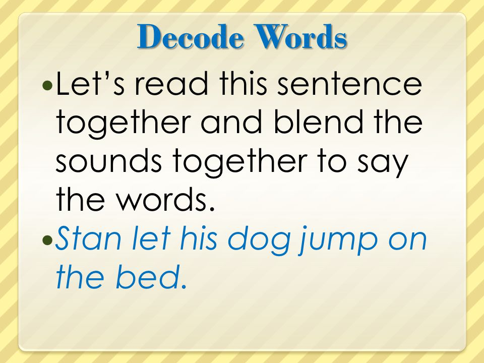 Decode Words Let's read this sentence together and blend the sounds together to say the words.