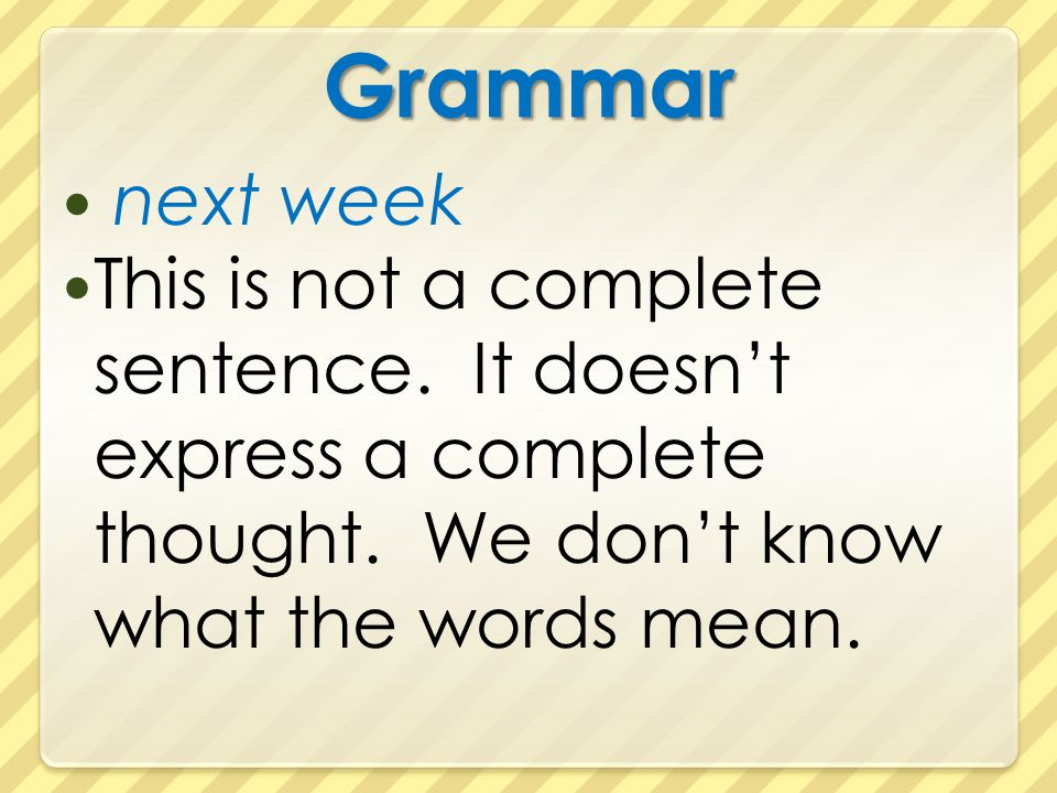 Grammar next week. This is not a complete sentence.