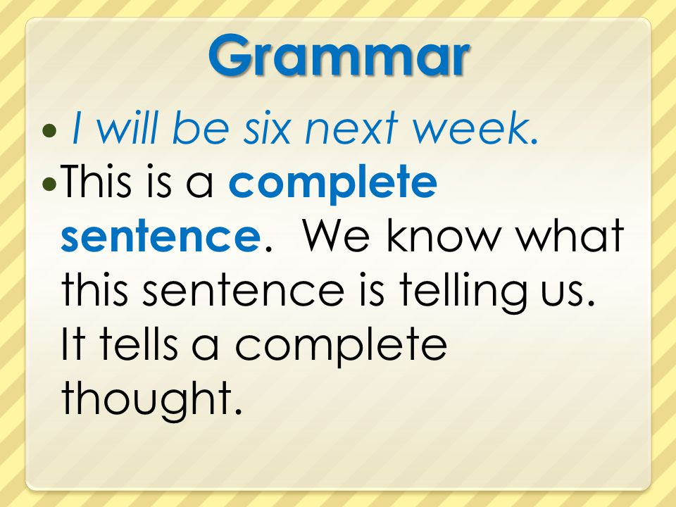 Grammar I will be six next week.