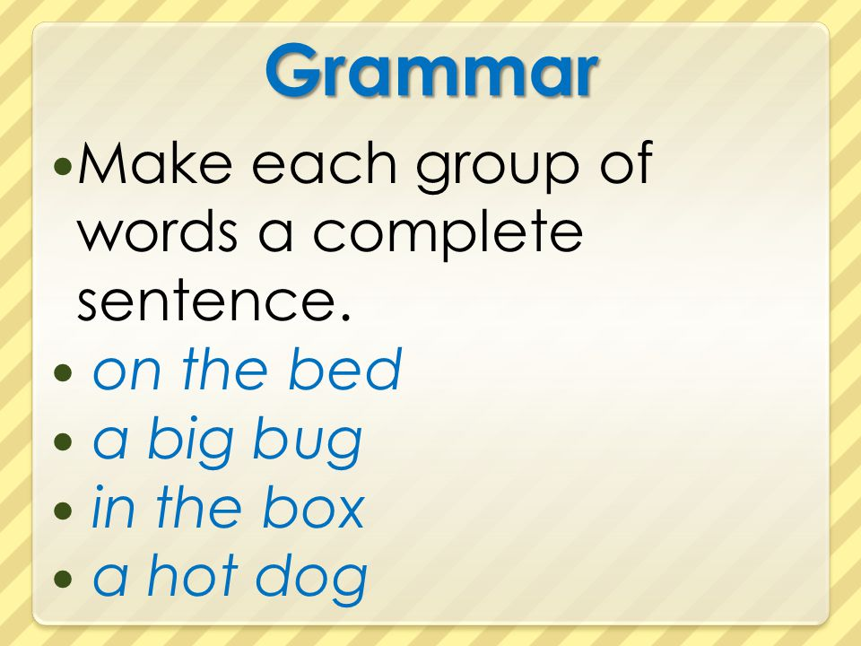 Grammar Make each group of words a complete sentence. on the bed