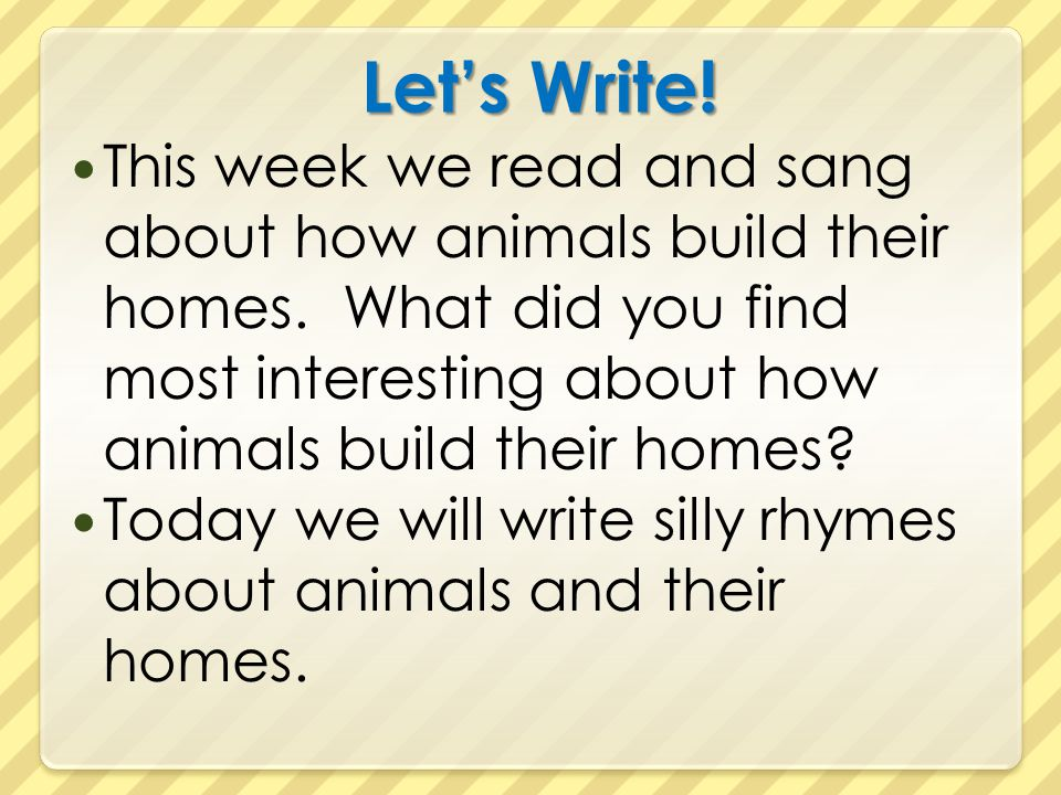 Let's Write! This week we read and sang about how animals build their homes. What did you find most interesting about how animals build their homes