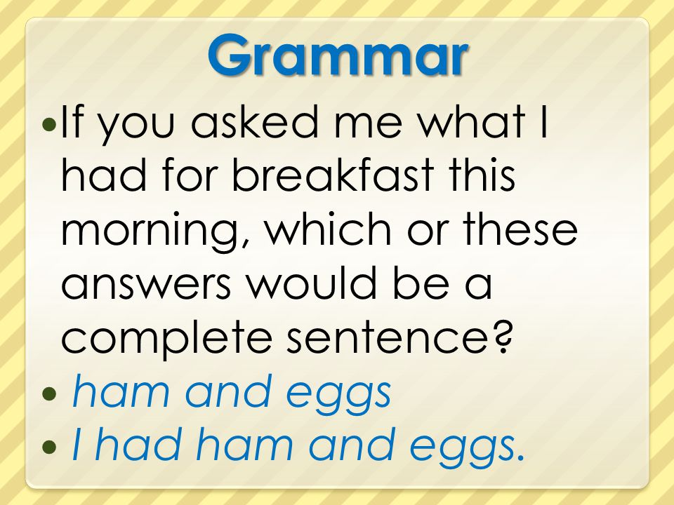 Grammar If you asked me what I had for breakfast this morning, which or these answers would be a complete sentence