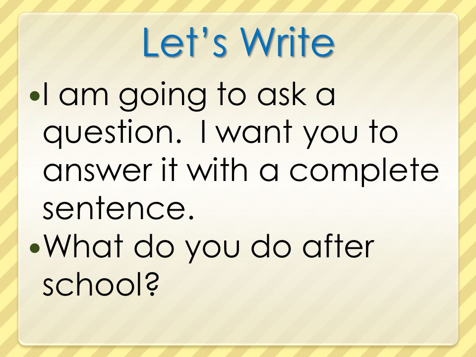 Let's Write I am going to ask a question. I want you to answer it with a complete sentence.