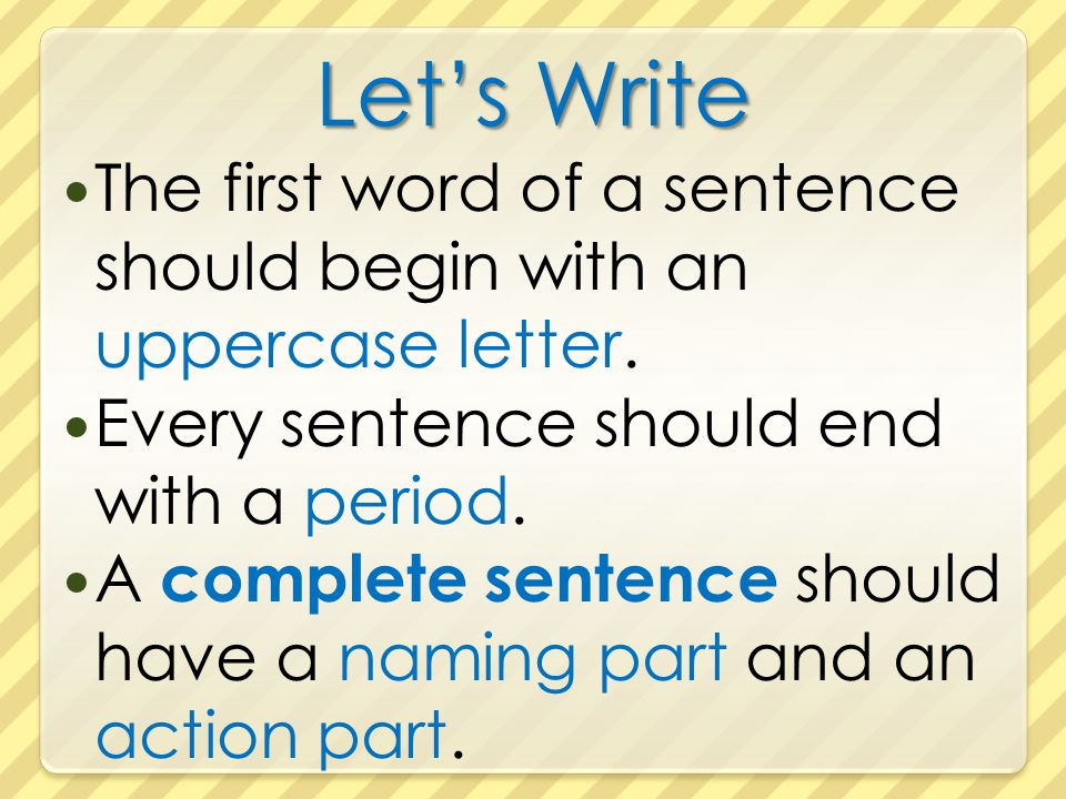 Let's Write The first word of a sentence should begin with an uppercase letter. Every sentence should end with a period.