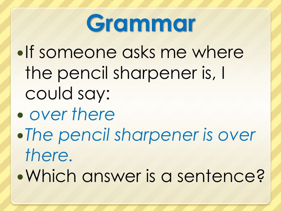 Grammar If someone asks me where the pencil sharpener is, I could say: