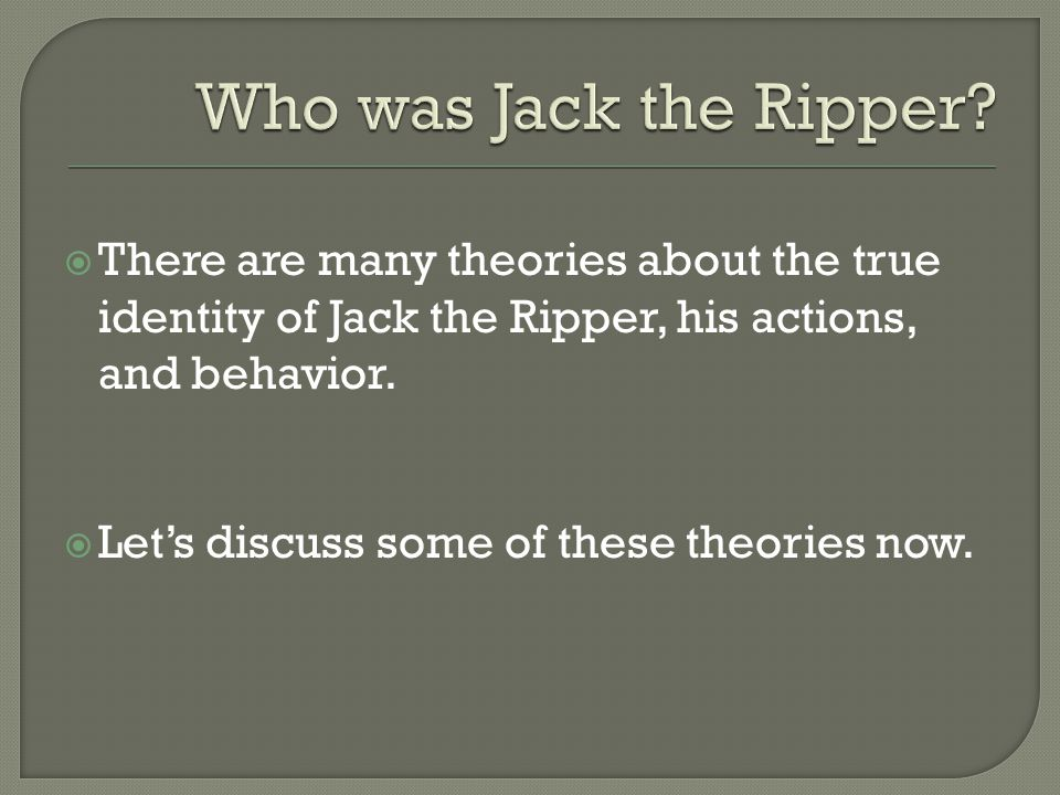Who was Jack the Ripper There are many theories about the true identity of Jack the Ripper, his actions, and behavior.
