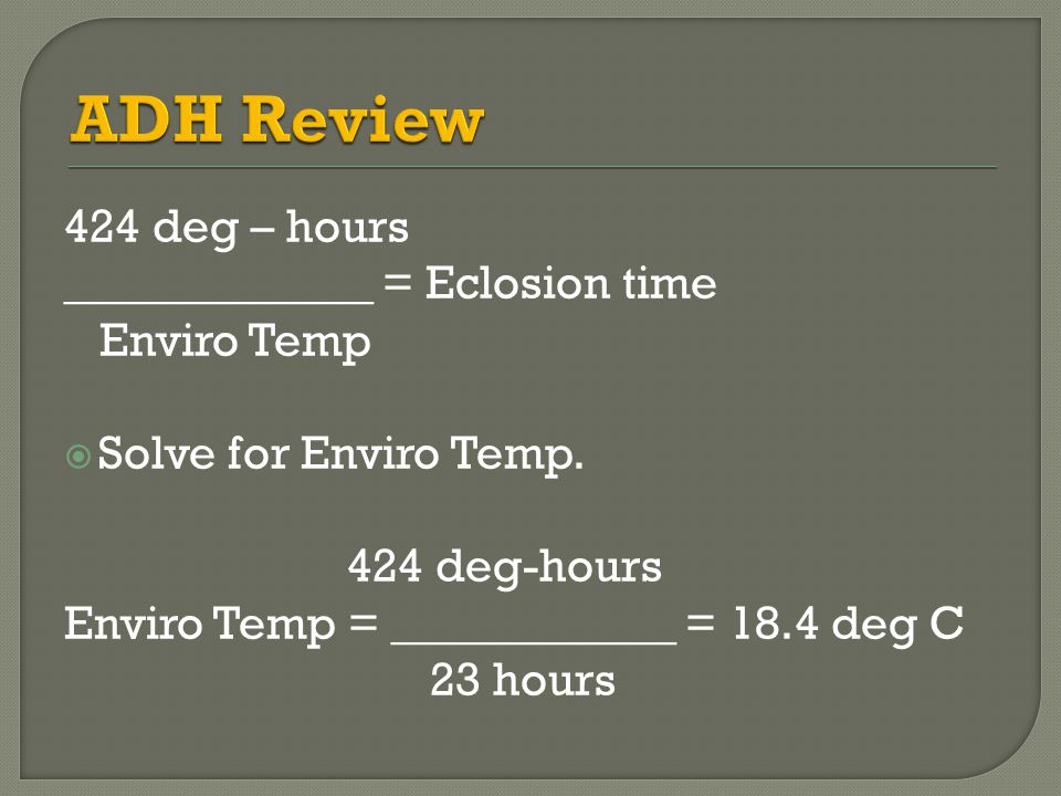 ADH Review 424 deg – hours _____________ = Eclosion time Enviro Temp