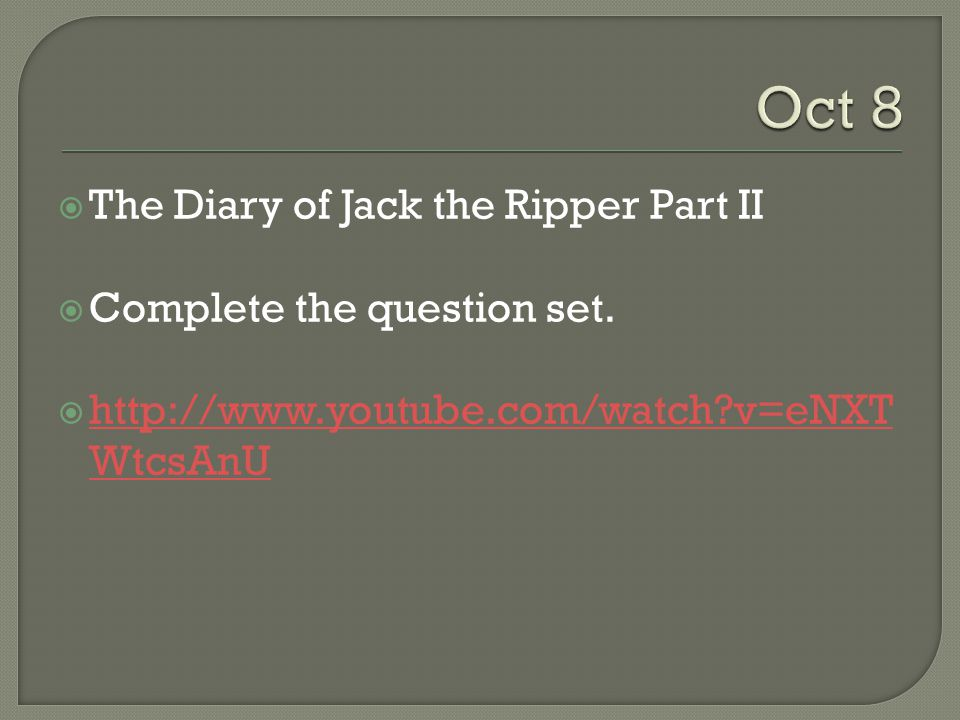 Oct 8 The Diary of Jack the Ripper Part II Complete the question set.