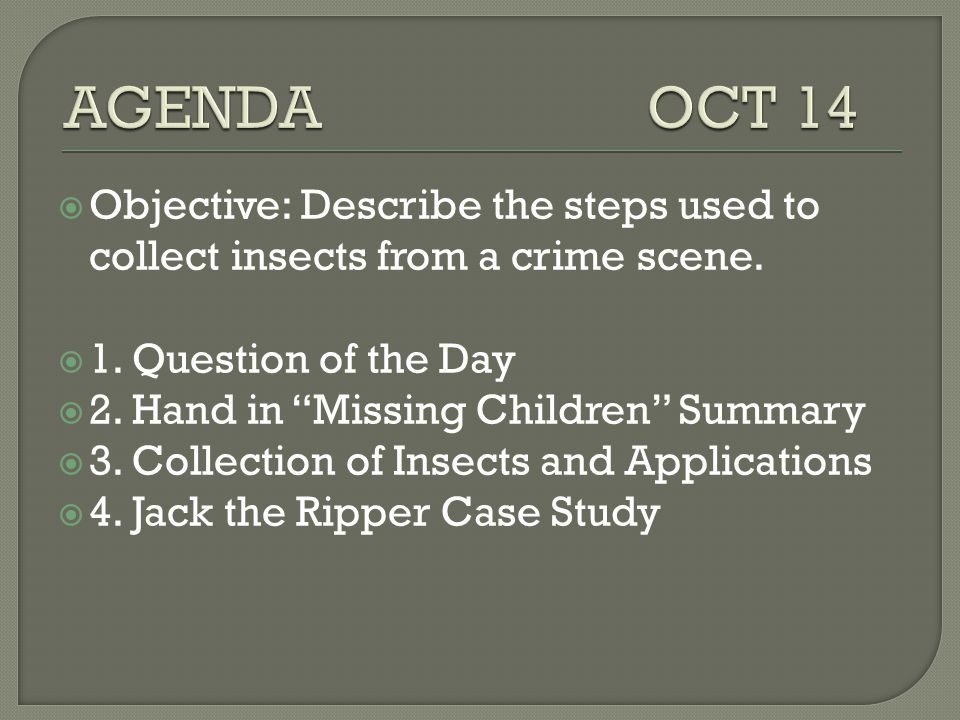 AGENDA OCT 14 Objective: Describe the steps used to collect insects from a crime scene.