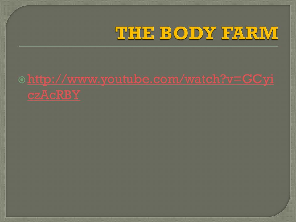 THE BODY FARM http://www.youtube.com/watch v=GCyiczAcRBY