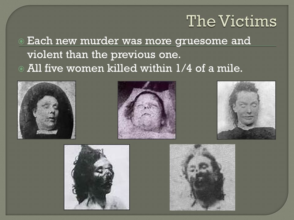 The Victims Each new murder was more gruesome and violent than the previous one.