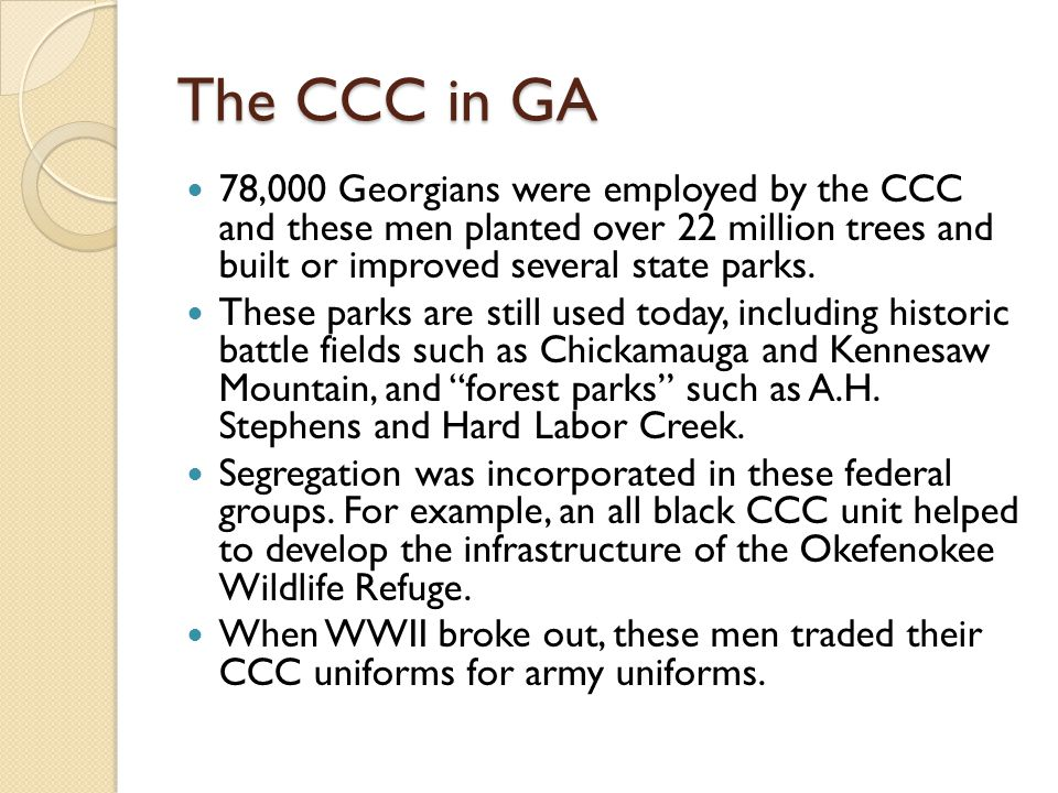 The CCC in GA 78,000 Georgians were employed by the CCC and these men planted over 22 million trees and built or improved several state parks.