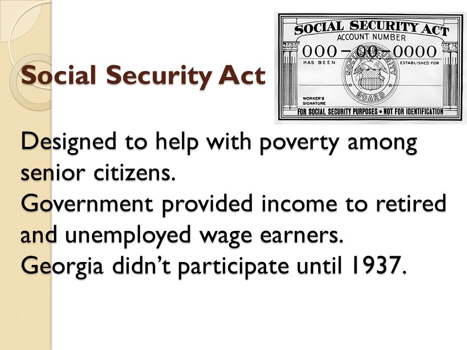 Social Security Act Designed to help with poverty among senior citizens.